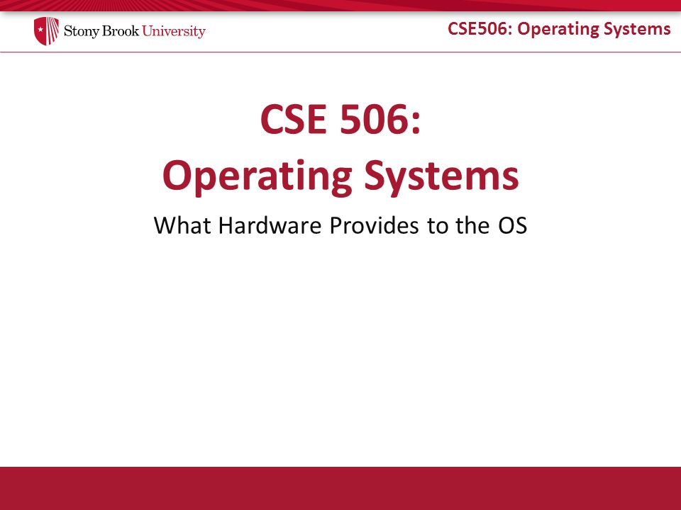 CSE506: Operating Systems What Hardware Provides to the OS