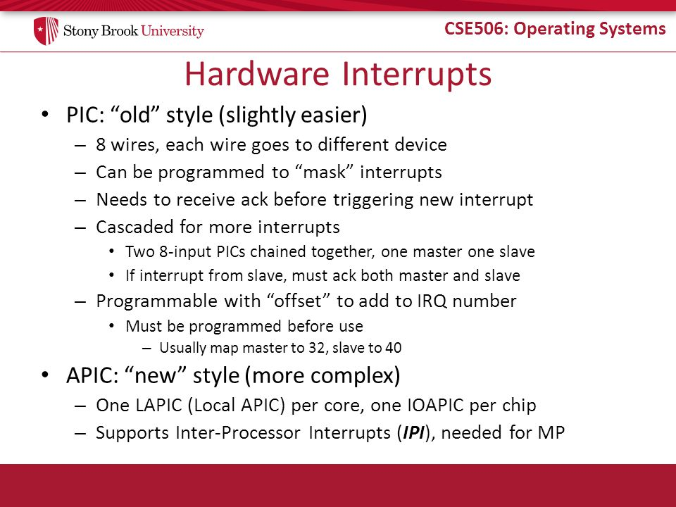 CSE506: Operating Systems Hardware Interrupts PIC: old style (slightly easier) – 8 wires, each wire goes to different device – Can be programmed to mask interrupts – Needs to receive ack before triggering new interrupt – Cascaded for more interrupts Two 8-input PICs chained together, one master one slave If interrupt from slave, must ack both master and slave – Programmable with offset to add to IRQ number Must be programmed before use – Usually map master to 32, slave to 40 APIC: new style (more complex) – One LAPIC (Local APIC) per core, one IOAPIC per chip – Supports Inter-Processor Interrupts (IPI), needed for MP
