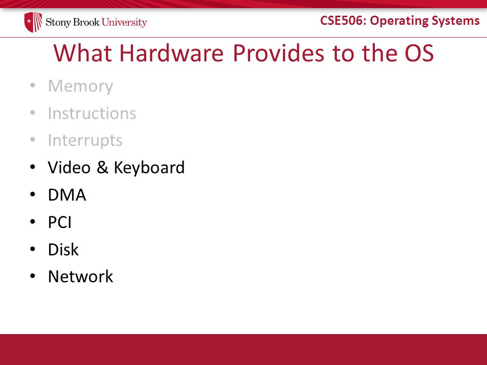CSE506: Operating Systems What Hardware Provides to the OS Memory Instructions Interrupts Video & Keyboard DMA PCI Disk Network