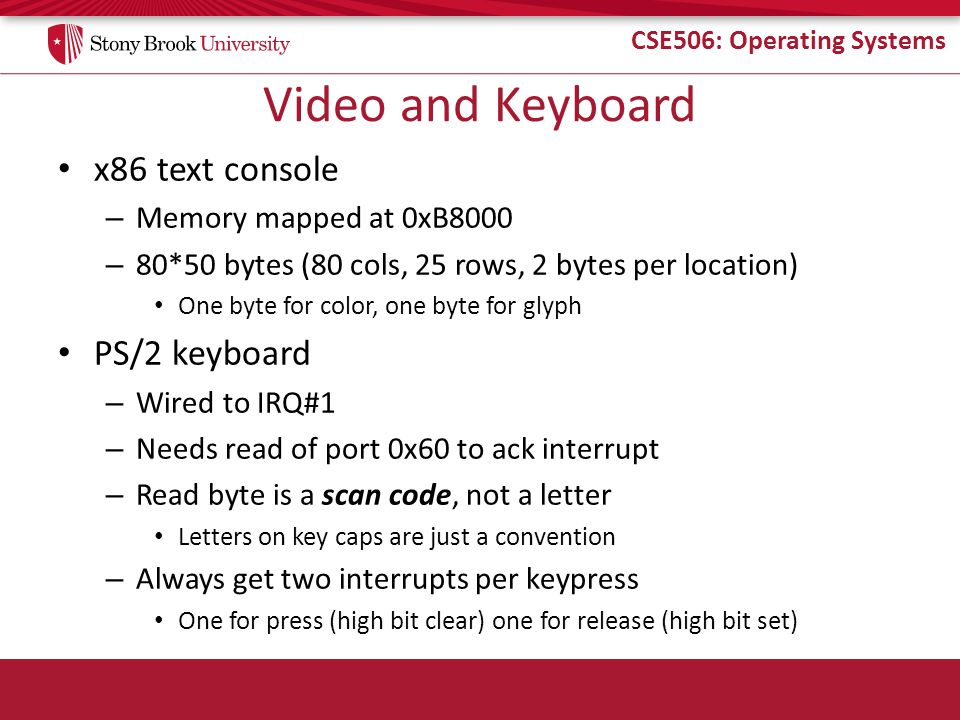 CSE506: Operating Systems Video and Keyboard x86 text console – Memory mapped at 0xB8000 – 80*50 bytes (80 cols, 25 rows, 2 bytes per location) One by