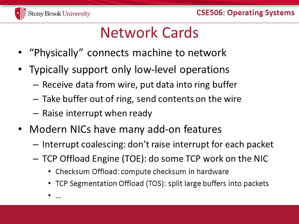 CSE506: Operating Systems Network Cards Physically connects machine to network Typically support only low-level operations – Receive data from wire, put data into ring buffer – Take buffer out of ring, send contents on the wire – Raise interrupt when ready Modern NICs have many add-on features – Interrupt coalescing: don't raise interrupt for each packet – TCP Offload Engine (TOE): do some TCP work on the NIC Checksum Offload: compute checksum in hardware TCP Segmentation Offload (TOS): split large buffers into packets …