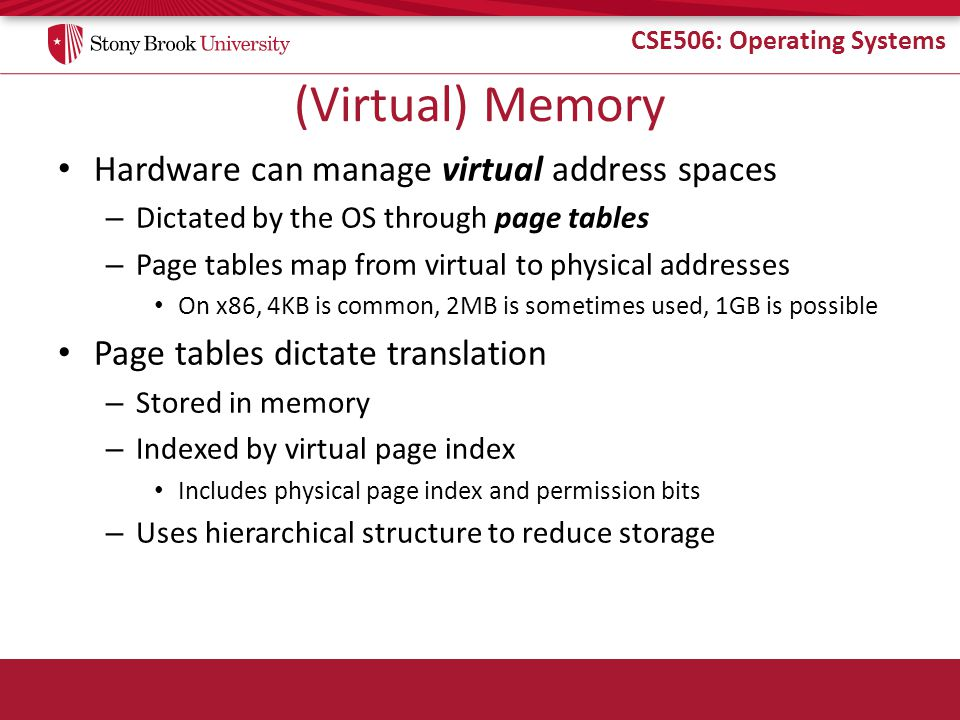 CSE506: Operating Systems (Virtual) Memory Hardware can manage virtual address spaces – Dictated by the OS through page tables – Page tables map from virtual to physical addresses On x86, 4KB is common, 2MB is sometimes used, 1GB is possible Page tables dictate translation – Stored in memory – Indexed by virtual page index Includes physical page index and permission bits – Uses hierarchical structure to reduce storage
