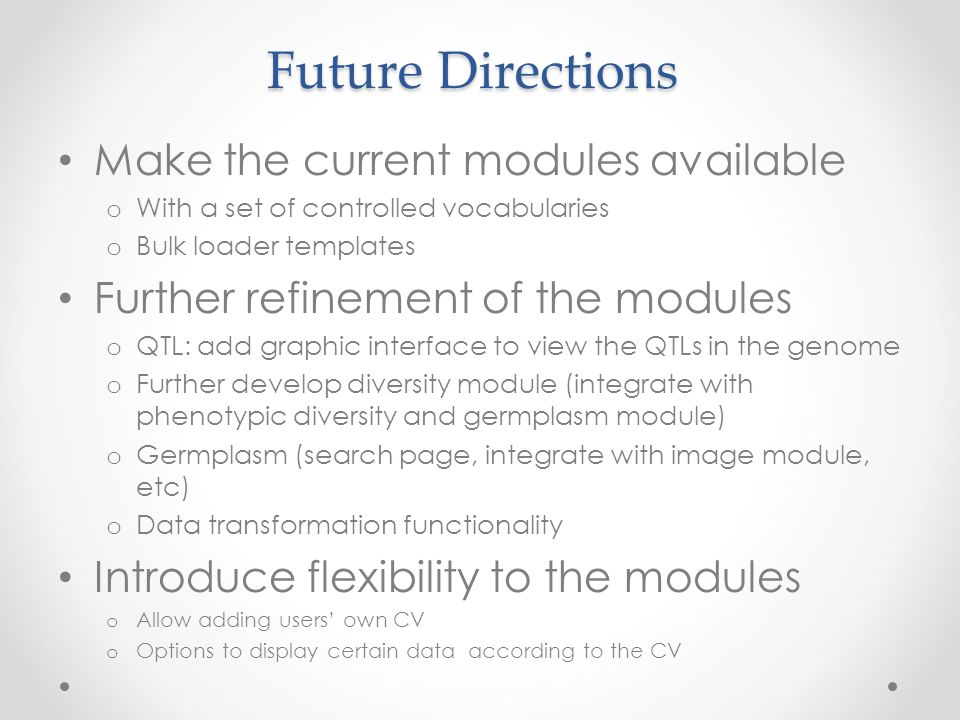 Future Directions Make the current modules available o With a set of controlled vocabularies o Bulk loader templates Further refinement of the modules