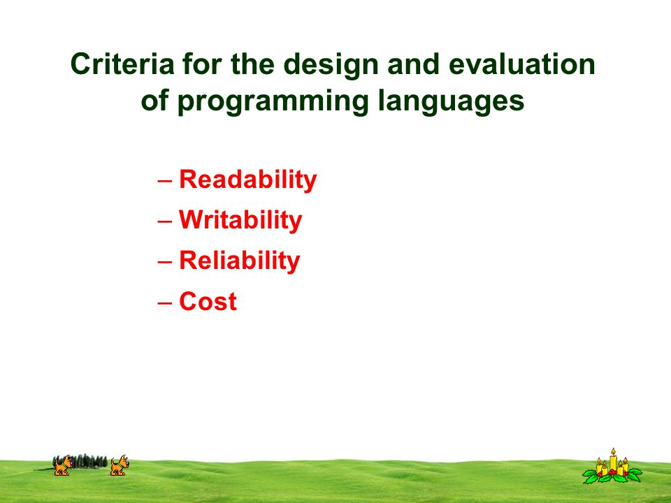 CSI 3125, Preliminaries, page 10 Criteria for the design and evaluation of programming languages –Readability –Writability –Reliability –Cost
