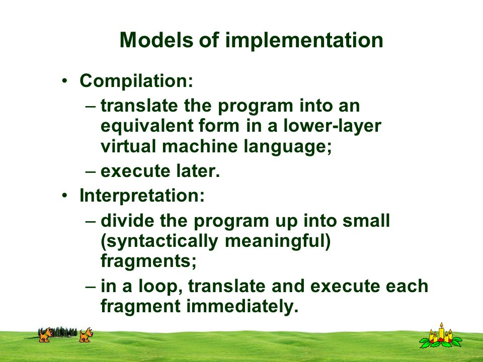 CSI 3125, Preliminaries, page 23 Models of implementation Compilation: –translate the program into an equivalent form in a lower-layer virtual machine language; –execute later.