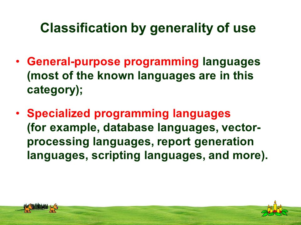 CSI 3125, Preliminaries, page 8 Classification by generality of use General-purpose programming languages (most of the known languages are in this category); Specialized programming languages (for example, database languages, vector- processing languages, report generation languages, scripting languages, and more).