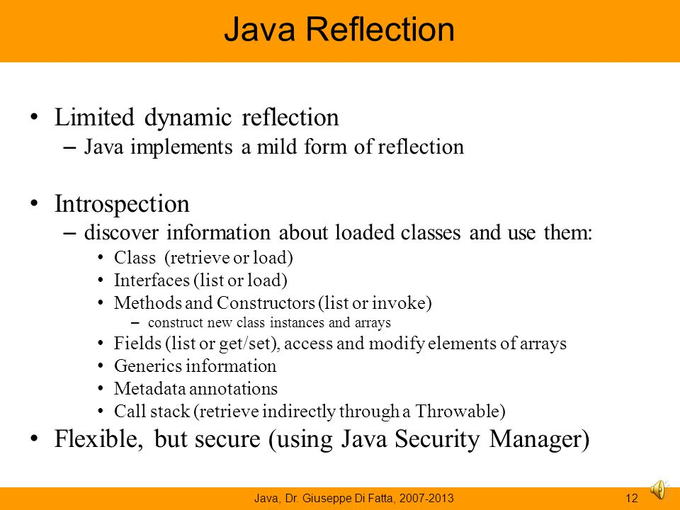 Java, Dr. Giuseppe Di Fatta, 2007-201311 Reflection A system is reflective if it can inspect part of its execution state while it is running. –Introsp