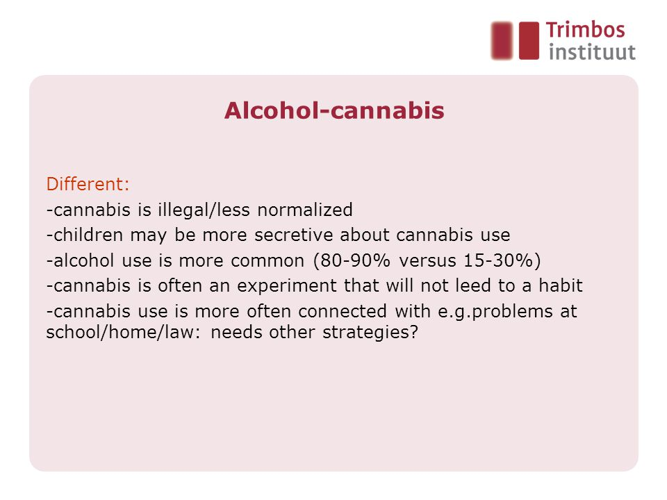 Alcohol-cannabis Different: -cannabis is illegal/less normalized -children may be more secretive about cannabis use -alcohol use is more common (80-90% versus 15-30%) -cannabis is often an experiment that will not leed to a habit -cannabis use is more often connected with e.g.problems at school/home/law: needs other strategies