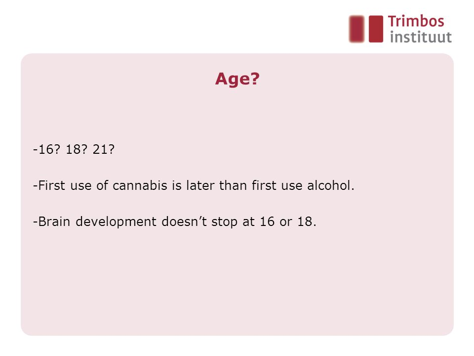 Age. -16. 18. 21. -First use of cannabis is later than first use alcohol.