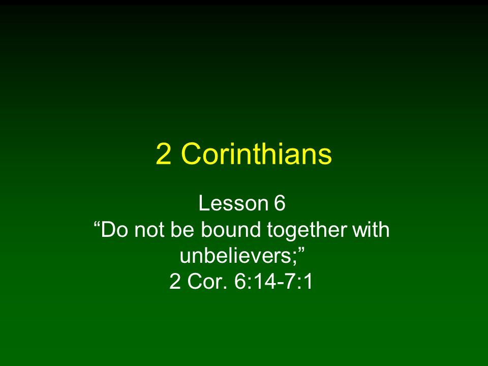 "2 Corinthians Lesson 6 ""Do not be bound together with unbelievers;"" 2 Cor. 6:14-7:1"