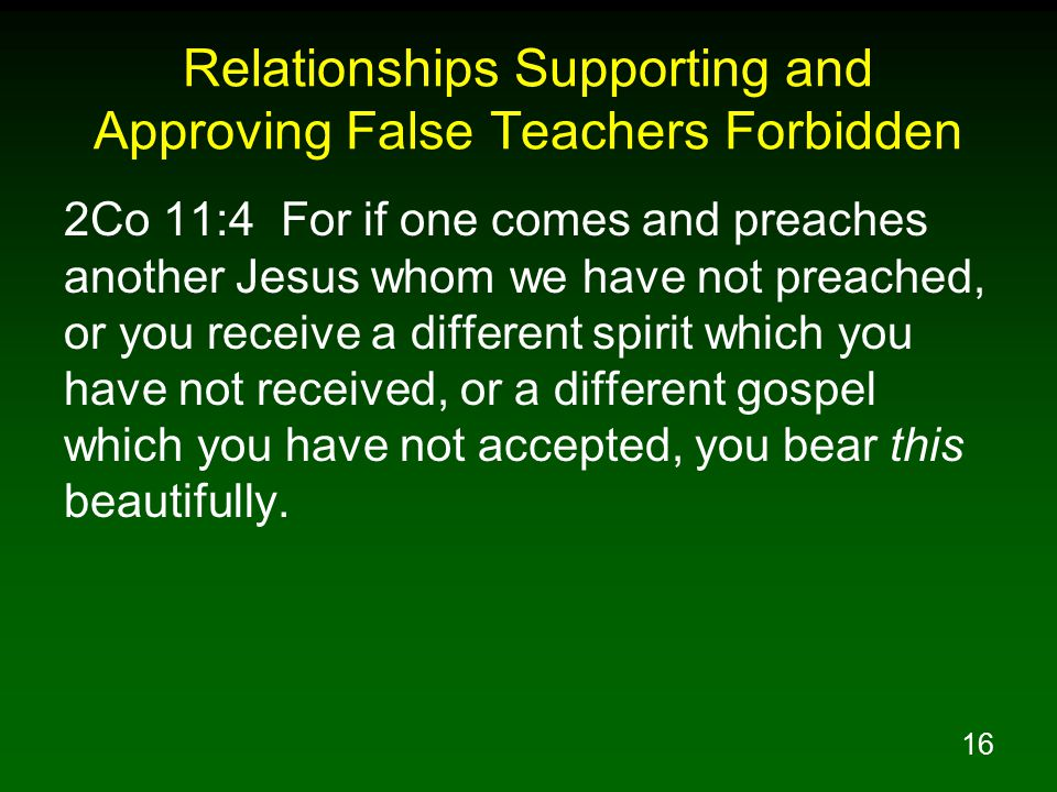 16 Relationships Supporting and Approving False Teachers Forbidden 2Co 11:4 For if one comes and preaches another Jesus whom we have not preached, or