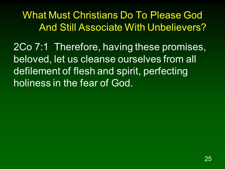 25 What Must Christians Do To Please God And Still Associate With Unbelievers? 2Co 7:1 Therefore, having these promises, beloved, let us cleanse ourse