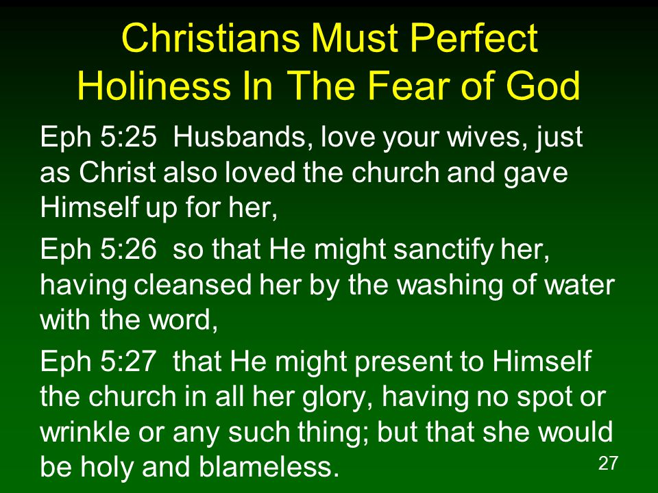 27 Christians Must Perfect Holiness In The Fear of God Eph 5:25 Husbands, love your wives, just as Christ also loved the church and gave Himself up fo