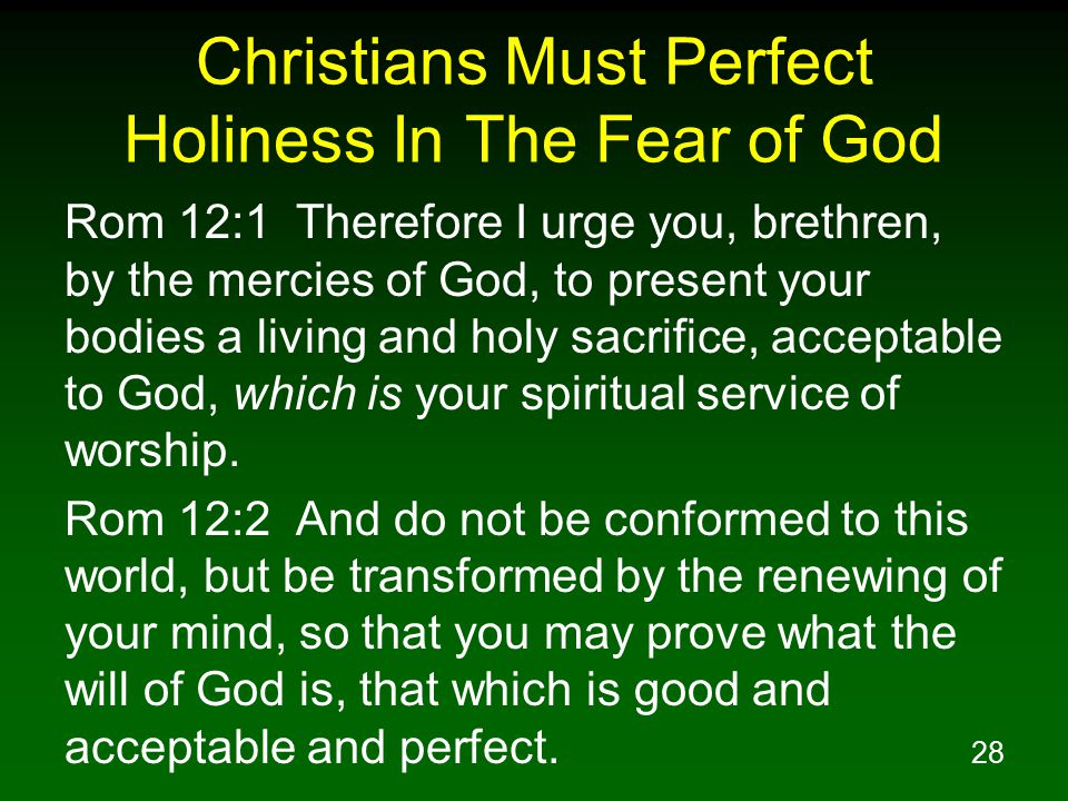 28 Christians Must Perfect Holiness In The Fear of God Rom 12:1 Therefore I urge you, brethren, by the mercies of God, to present your bodies a living