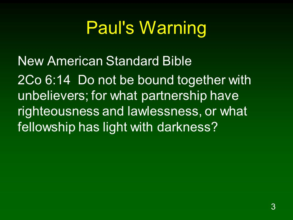 3 Paul's Warning New American Standard Bible 2Co 6:14 Do not be bound together with unbelievers; for what partnership have righteousness and lawlessne