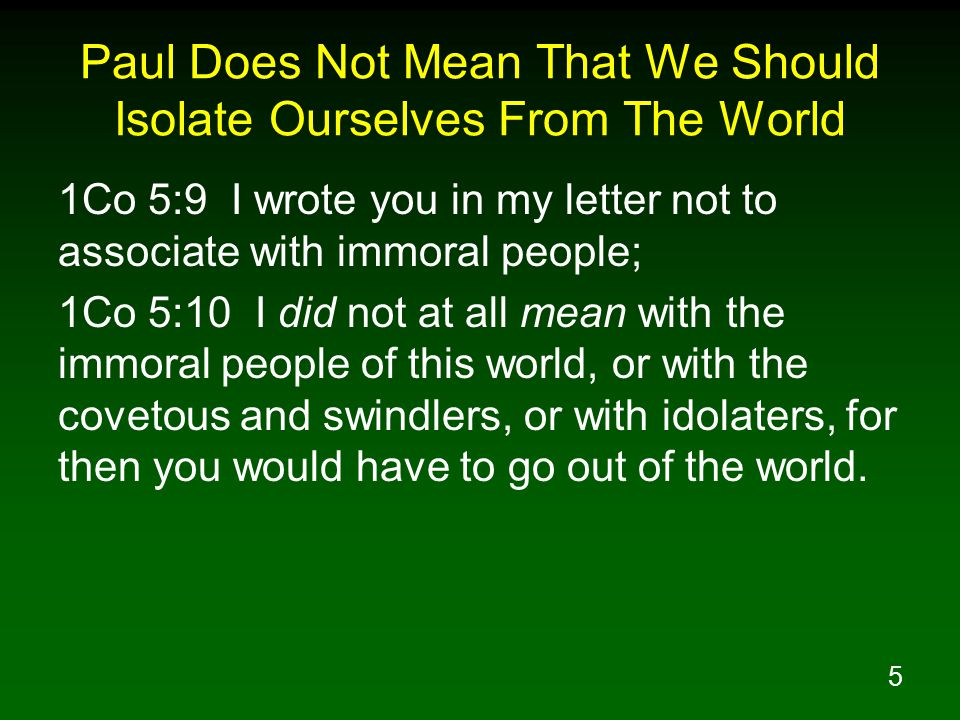 5 Paul Does Not Mean That We Should Isolate Ourselves From The World 1Co 5:9 I wrote you in my letter not to associate with immoral people; 1Co 5:10 I