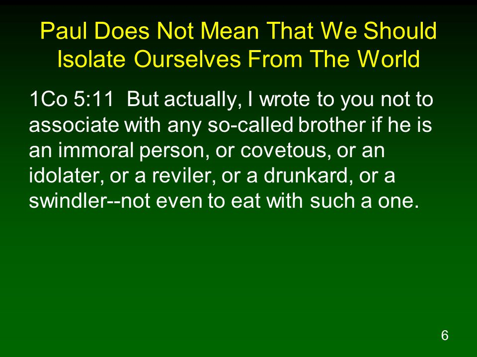 6 Paul Does Not Mean That We Should Isolate Ourselves From The World 1Co 5:11 But actually, I wrote to you not to associate with any so-called brother