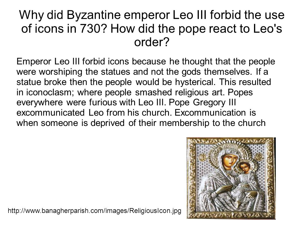 Why did Byzantine emperor Leo III forbid the use of icons in 730? How did the pope react to Leo's order? Emperor Leo III forbid icons because he thoug