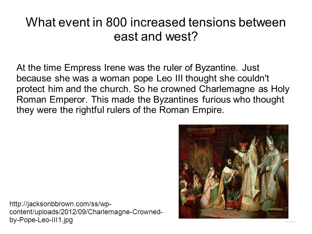 What event in 800 increased tensions between east and west? At the time Empress Irene was the ruler of Byzantine. Just because she was a woman pope Le
