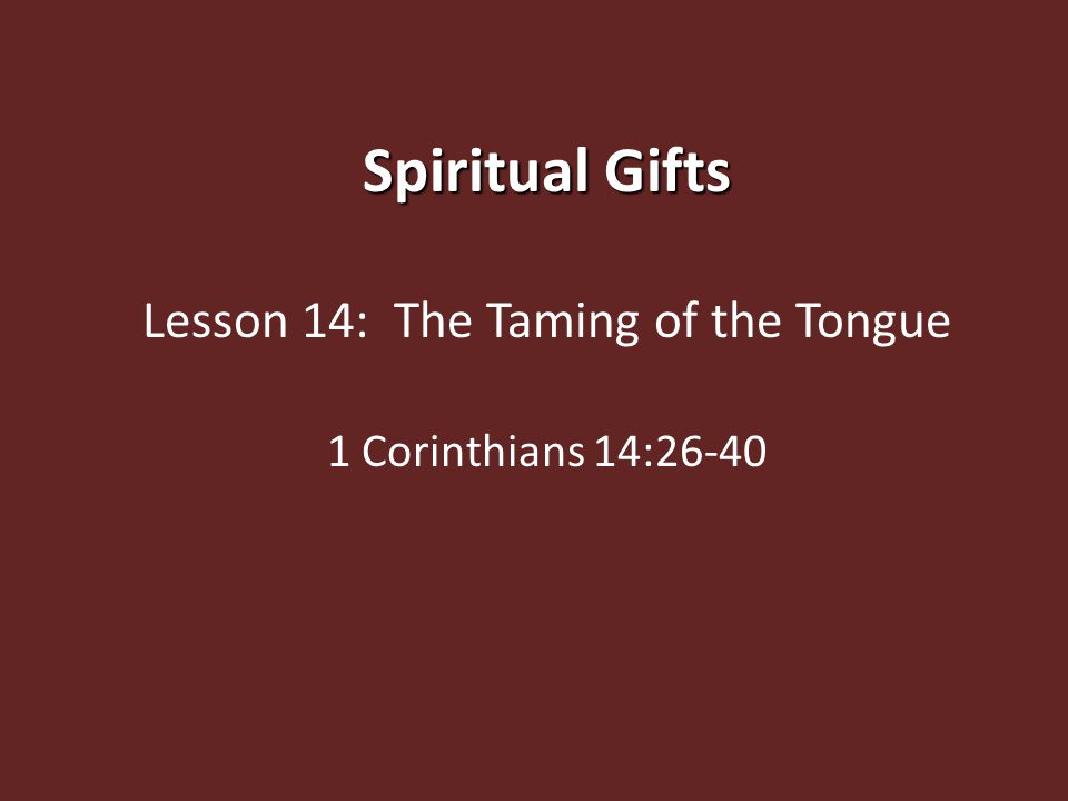 Spiritual Gifts Lesson 14: The Taming of the Tongue 1 Corinthians 14:26-40