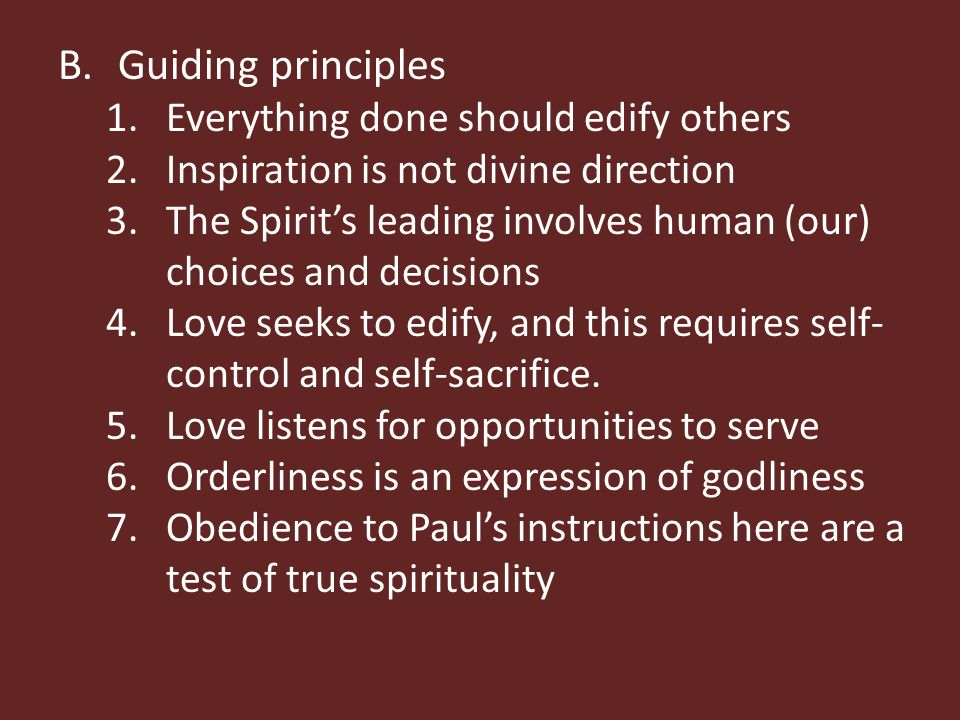 B.Guiding principles 1.Everything done should edify others 2.Inspiration is not divine direction 3.The Spirit's leading involves human (our) choices and decisions 4.Love seeks to edify, and this requires self- control and self-sacrifice.