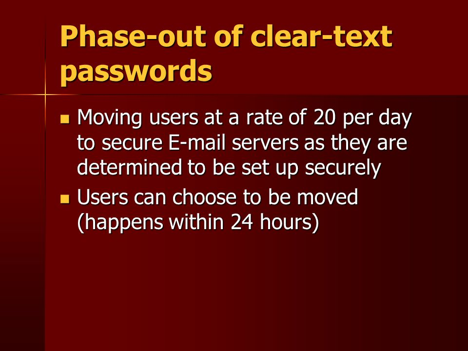 Phase-out of clear-text passwords Moving users at a rate of 20 per day to secure E-mail servers as they are determined to be set up securely Moving users at a rate of 20 per day to secure E-mail servers as they are determined to be set up securely Users can choose to be moved (happens within 24 hours) Users can choose to be moved (happens within 24 hours)