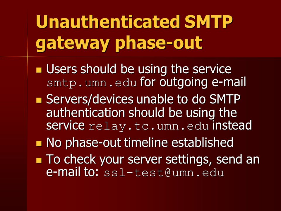 Unauthenticated SMTP gateway phase-out Users should be using the service smtp.umn.edu for outgoing e-mail Users should be using the service smtp.umn.edu for outgoing e-mail Servers/devices unable to do SMTP authentication should be using the service relay.tc.umn.edu instead Servers/devices unable to do SMTP authentication should be using the service relay.tc.umn.edu instead No phase-out timeline established No phase-out timeline established To check your server settings, send an e-mail to: ssl-test@umn.edu To check your server settings, send an e-mail to: ssl-test@umn.edu