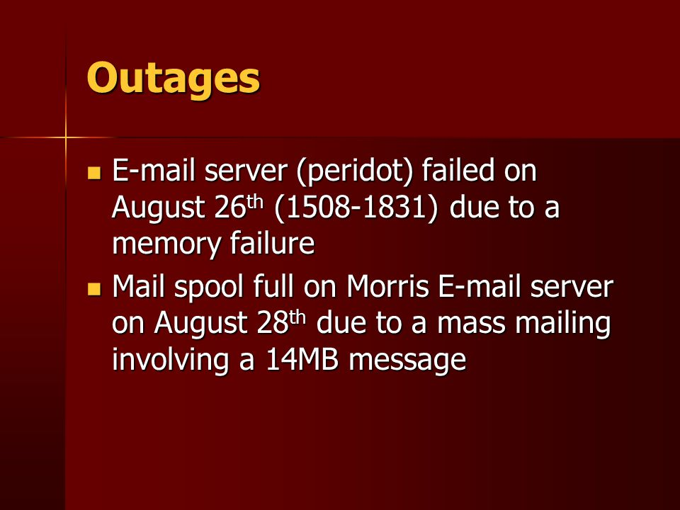 Outages E-mail server (peridot) failed on August 26 th (1508-1831) due to a memory failure E-mail server (peridot) failed on August 26 th (1508-1831) due to a memory failure Mail spool full on Morris E-mail server on August 28 th due to a mass mailing involving a 14MB message Mail spool full on Morris E-mail server on August 28 th due to a mass mailing involving a 14MB message