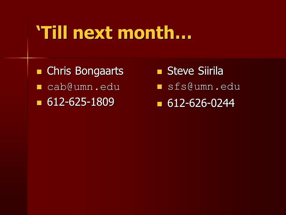 'Till next month… Steve Siirila Steve Siirila sfs@umn.edu sfs@umn.edu 612-626-0244 612-626-0244 Chris Bongaarts Chris Bongaarts cab@umn.edu cab@umn.edu 612-625-1809 612-625-1809