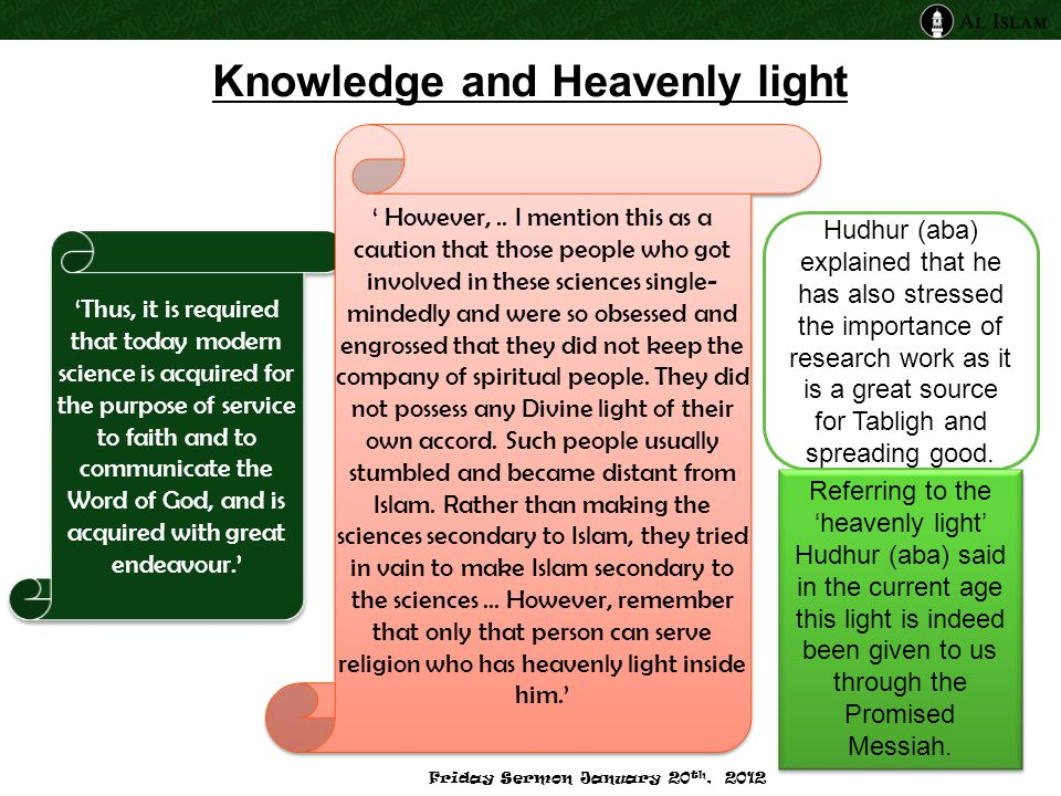 Knowledge and Heavenly light 'Thus, it is required that today modern science is acquired for the purpose of service to faith and to communicate the Word of God, and is acquired with great endeavour.' Hudhur (aba) explained that he has also stressed the importance of research work as it is a great source for Tabligh and spreading good.