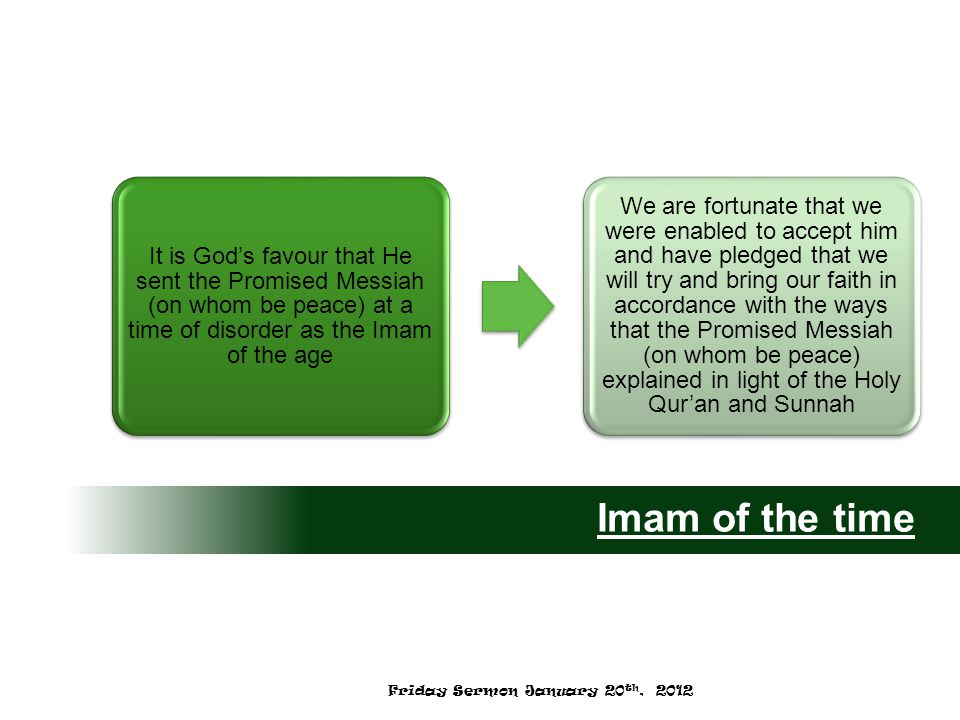 It is God's favour that He sent the Promised Messiah (on whom be peace) at a time of disorder as the Imam of the age We are fortunate that we were enabled to accept him and have pledged that we will try and bring our faith in accordance with the ways that the Promised Messiah (on whom be peace) explained in light of the Holy Qur'an and Sunnah Imam of the time Friday Sermon January 20 th, 2012