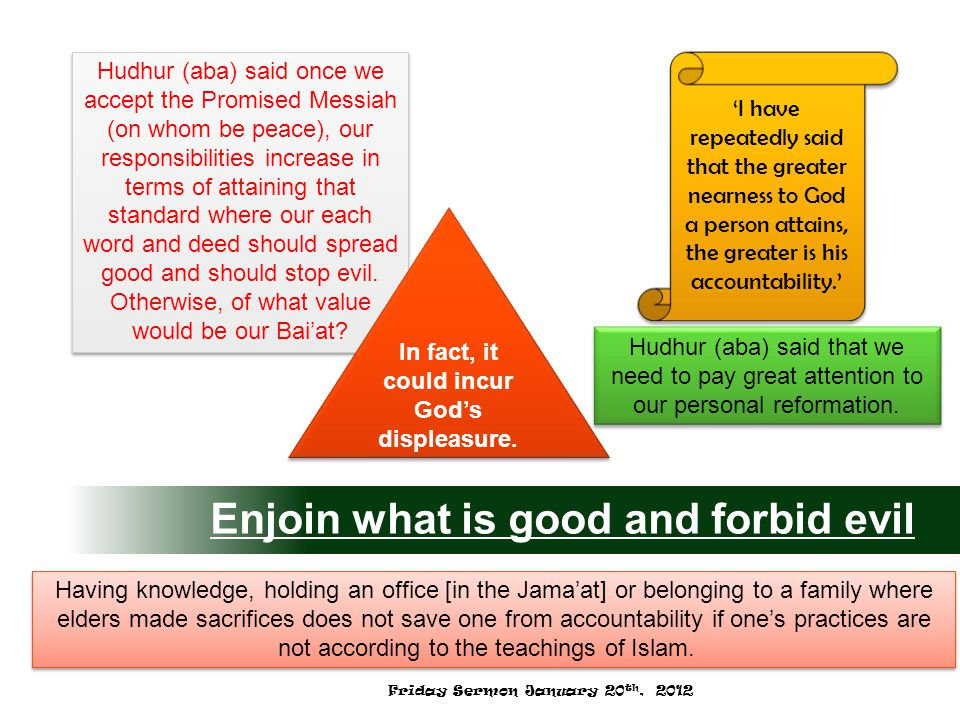 Enjoin what is good and forbid evil 'I have repeatedly said that the greater nearness to God a person attains, the greater is his accountability.' Hudhur (aba) said once we accept the Promised Messiah (on whom be peace), our responsibilities increase in terms of attaining that standard where our each word and deed should spread good and should stop evil.
