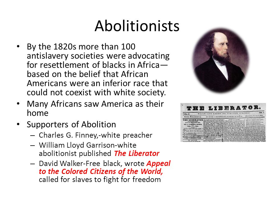 Abolitionists By the 1820s more than 100 antislavery societies were advocating for resettlement of blacks in Africa— based on the belief that African Americans were an inferior race that could not coexist with white society.