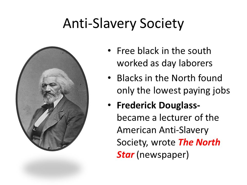 Anti-Slavery Society Free black in the south worked as day laborers Blacks in the North found only the lowest paying jobs Frederick Douglass- became a lecturer of the American Anti-Slavery Society, wrote The North Star (newspaper)