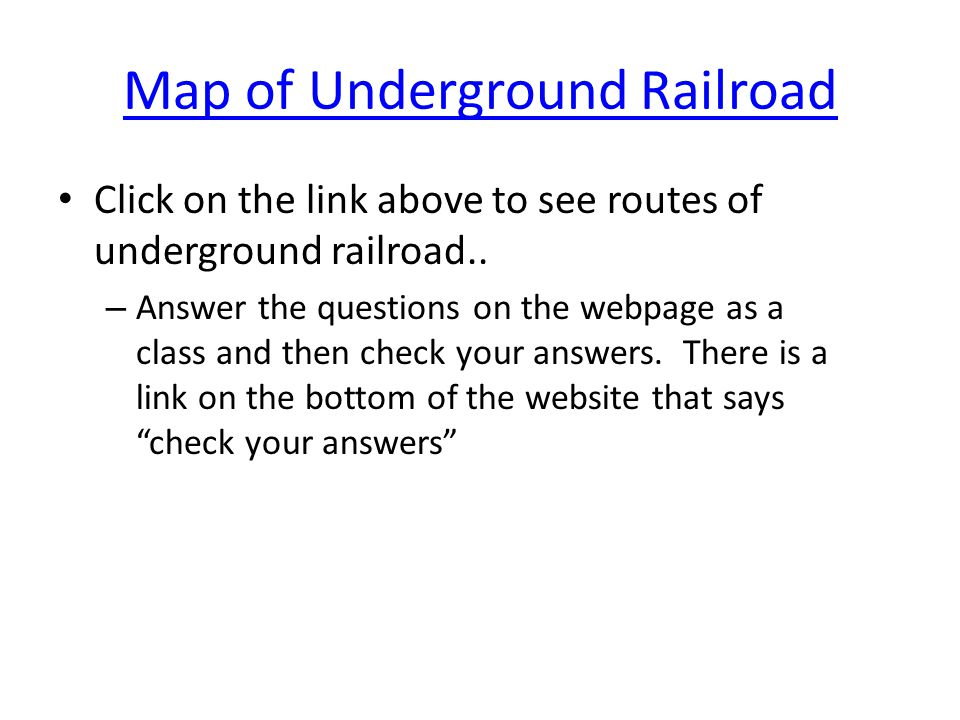 Map of Underground Railroad Click on the link above to see routes of underground railroad.. – Answer the questions on the webpage as a class and then