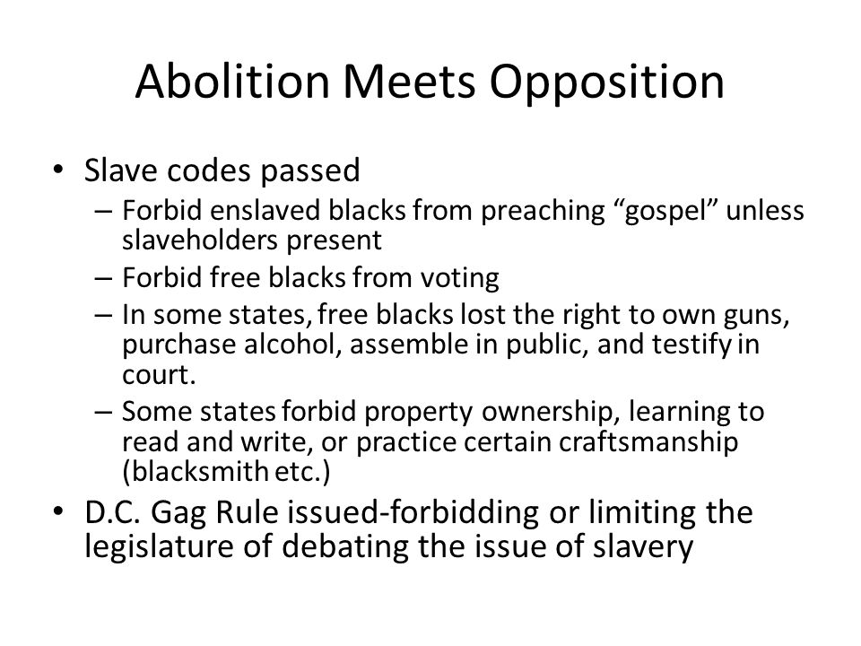 "Abolition Meets Opposition Slave codes passed – Forbid enslaved blacks from preaching ""gospel"" unless slaveholders present – Forbid free blacks from v"
