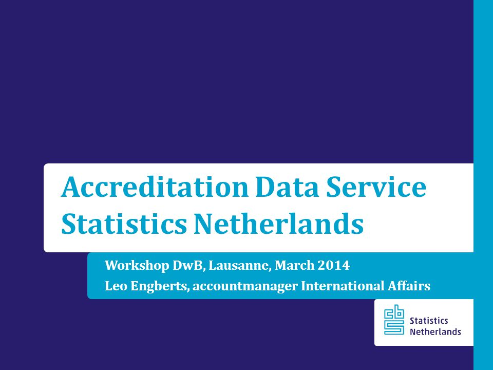 Workshop DwB, Lausanne, March 2014 Leo Engberts, accountmanager International Affairs Accreditation Data Service Statistics Netherlands
