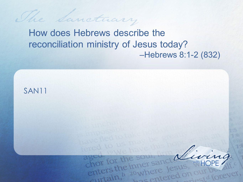 How does Hebrews describe the reconciliation ministry of Jesus today –Hebrews 8:1-2 (832) SAN11