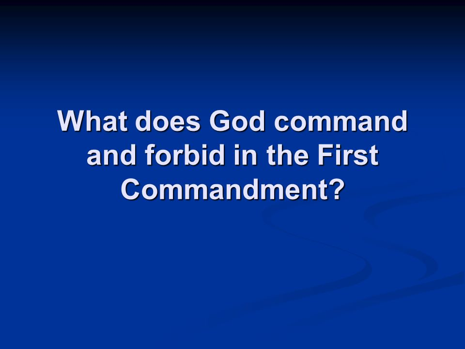 What does God command and forbid in the First Commandment