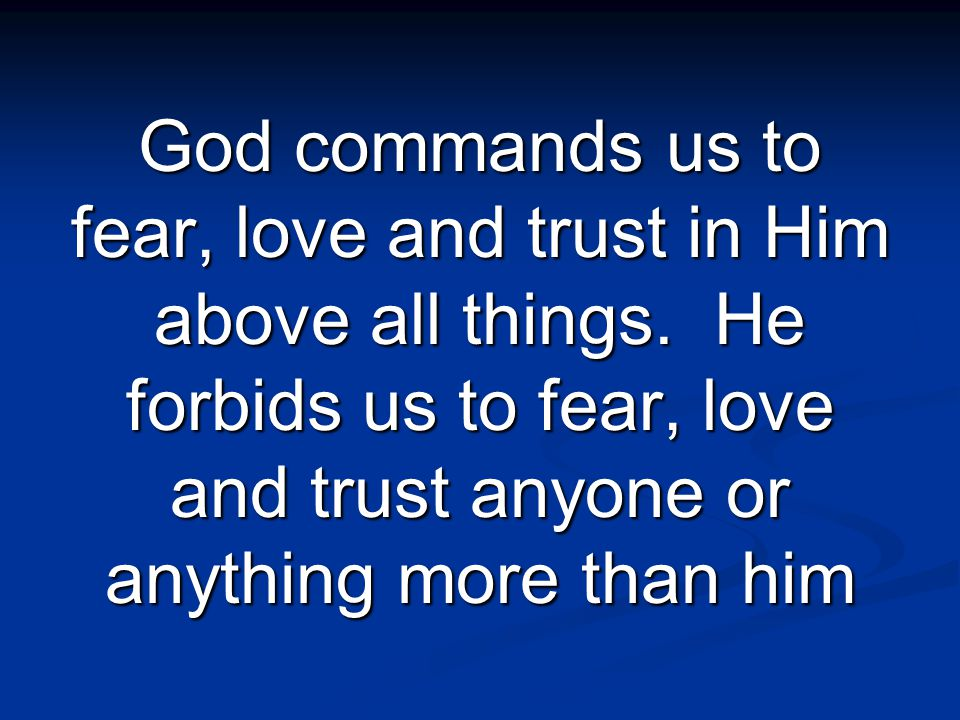 God commands us to fear, love and trust in Him above all things.