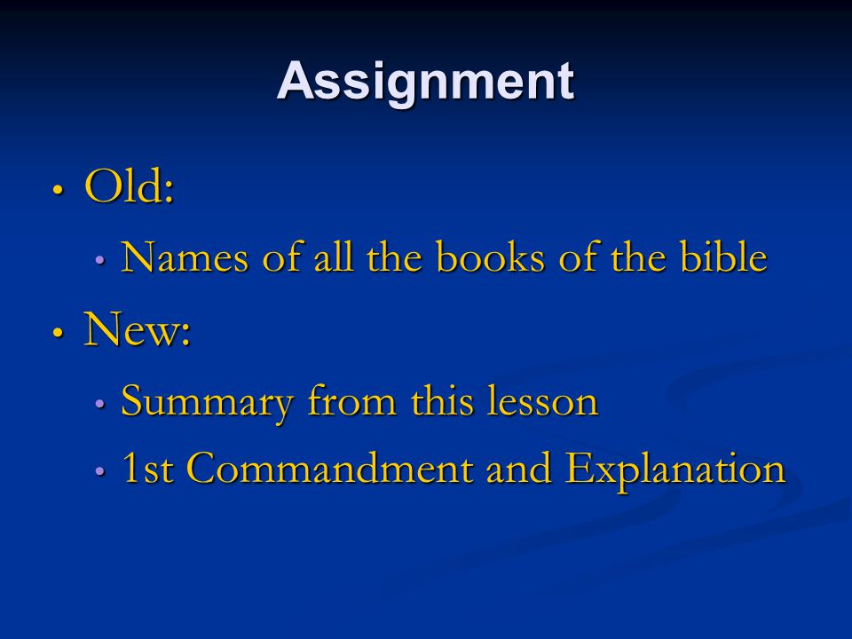Assignment Old: Old: Names of all the books of the bible Names of all the books of the bible New: New: Summary from this lesson Summary from this lesson 1st Commandment and Explanation 1st Commandment and Explanation