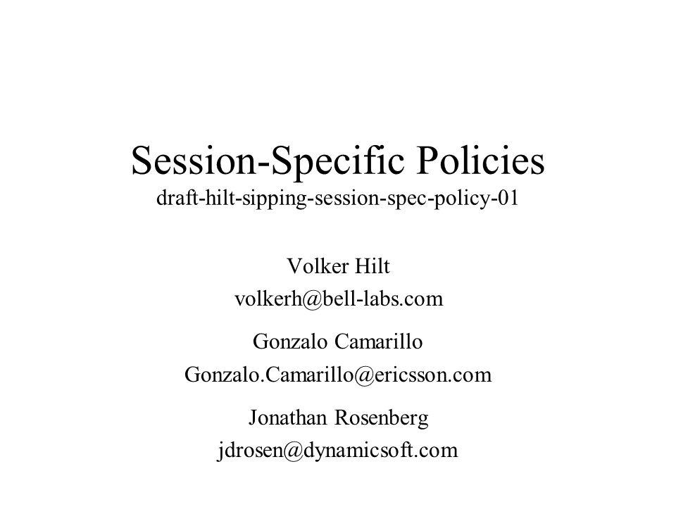 Session-Specific Policies draft-hilt-sipping-session-spec-policy-01 Volker Hilt volkerh@bell-labs.com Gonzalo Camarillo Gonzalo.Camarillo@ericsson.com Jonathan Rosenberg jdrosen@dynamicsoft.com