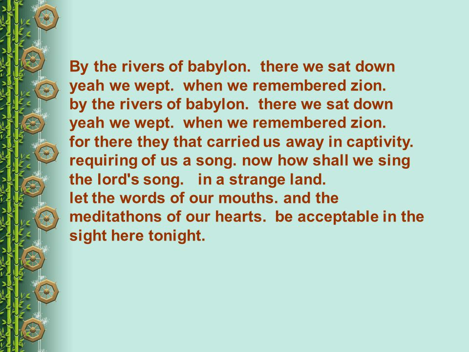 By the rivers of babylon. there we sat down yeah we wept.