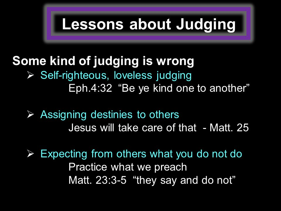 Lessons about Judging Some kind of judging is wrong  Self-righteous, loveless judging Eph.4:32 Be ye kind one to another  Assigning destinies to others Jesus will take care of that - Matt.