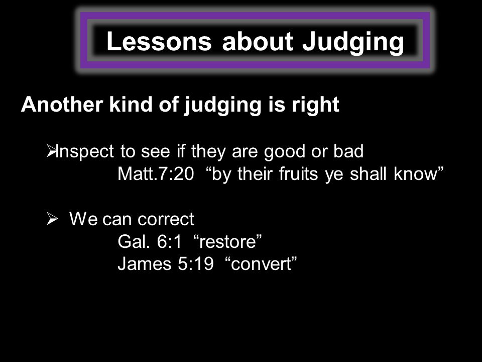 Lessons about Judging Another kind of judging is right  Inspect to see if they are good or bad Matt.7:20 by their fruits ye shall know  We can correct Gal.