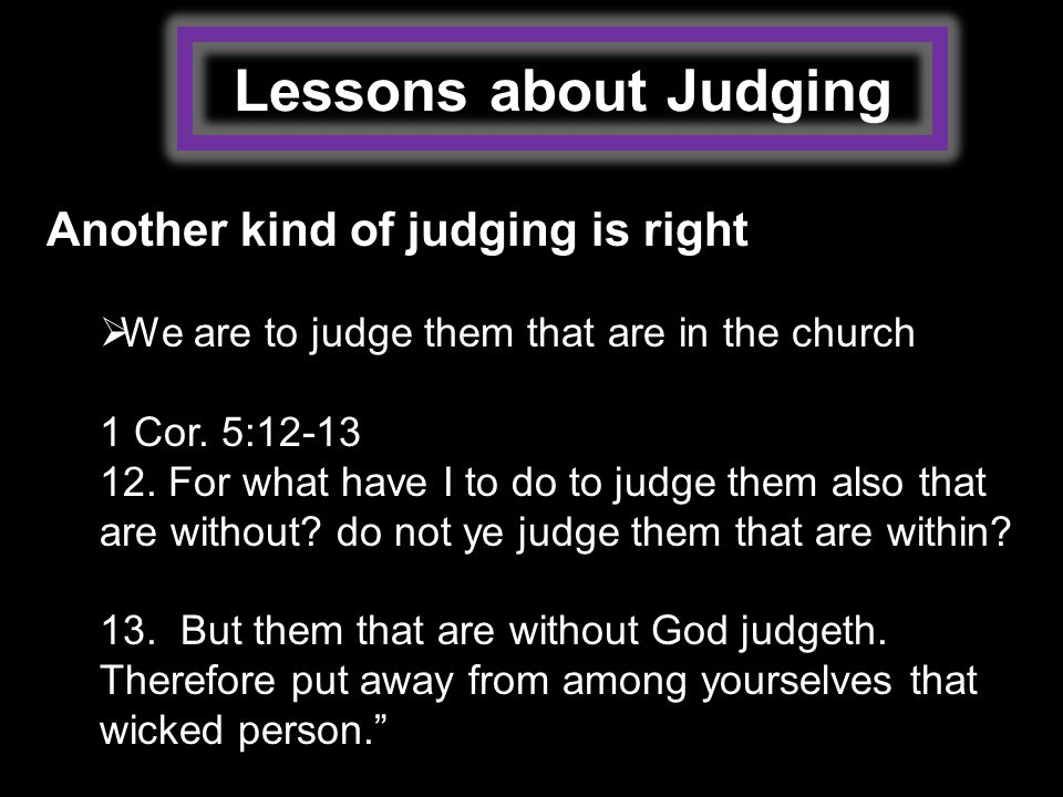 Lessons about Judging Another kind of judging is right  We are to judge them that are in the church 1 Cor.