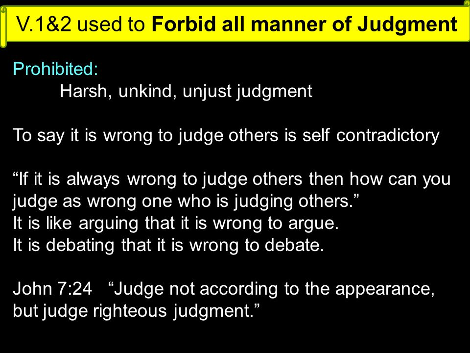 V.1&2 used to Forbid all manner of Judgment Prohibited: Harsh, unkind, unjust judgment To say it is wrong to judge others is self contradictory If it is always wrong to judge others then how can you judge as wrong one who is judging others. It is like arguing that it is wrong to argue.