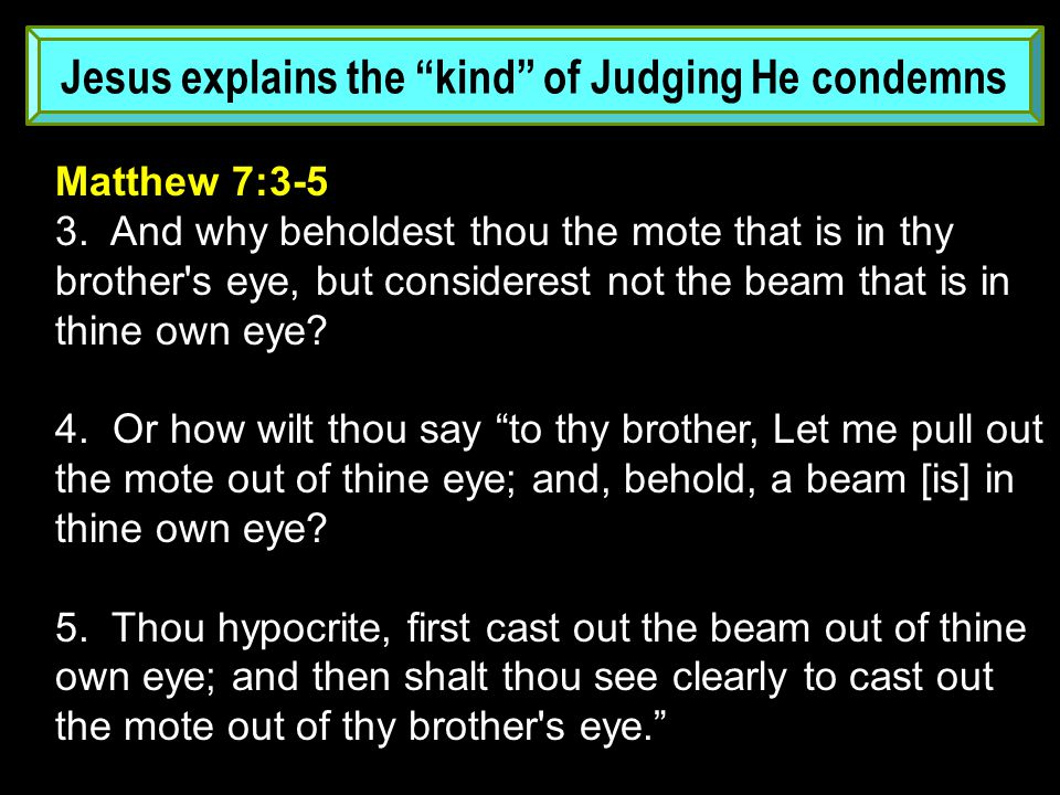 Jesus explains the kind of Judging He condemns Matthew 7:3-5 3.