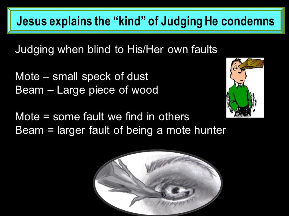 Jesus explains the kind of Judging He condemns Judging when blind to His/Her own faults Mote – small speck of dust Beam – Large piece of wood Mote = some fault we find in others Beam = larger fault of being a mote hunter