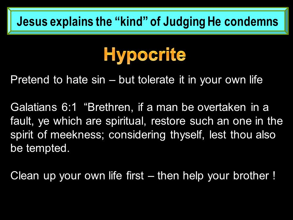 Jesus explains the kind of Judging He condemns Pretend to hate sin – but tolerate it in your own life Galatians 6:1 Brethren, if a man be overtaken in a fault, ye which are spiritual, restore such an one in the spirit of meekness; considering thyself, lest thou also be tempted.